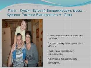 Папа – Курзин Евгений Владимирович, мама – Курзина Татьяна Викторовна и я –Е