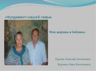 «Фундамент»нашей семьи. Мои дедушка и бабушка: Курзин Николай Антонович, Курз