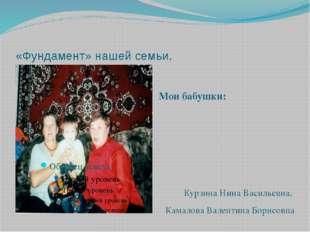 «Фундамент» нашей семьи. Мои бабушки: Курзина Нина Васильевна. Камалова Вален
