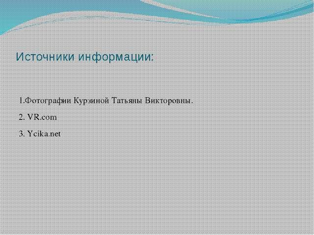 Источники информации: 1.Фотографии Курзиной Татьяны Викторовны. 2. VR.com 3....