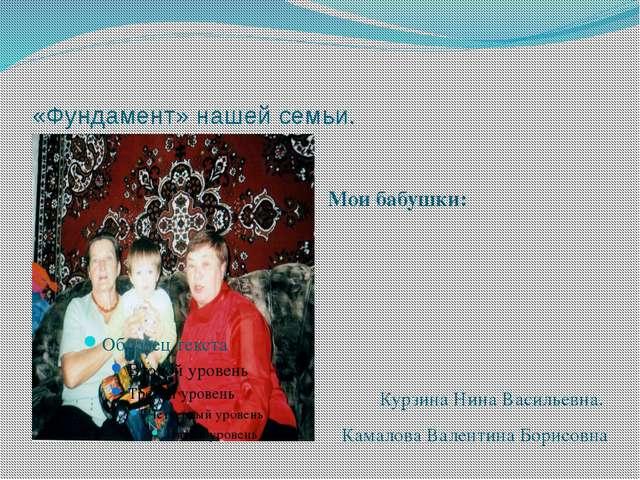 «Фундамент» нашей семьи. Мои бабушки: Курзина Нина Васильевна. Камалова Вален...