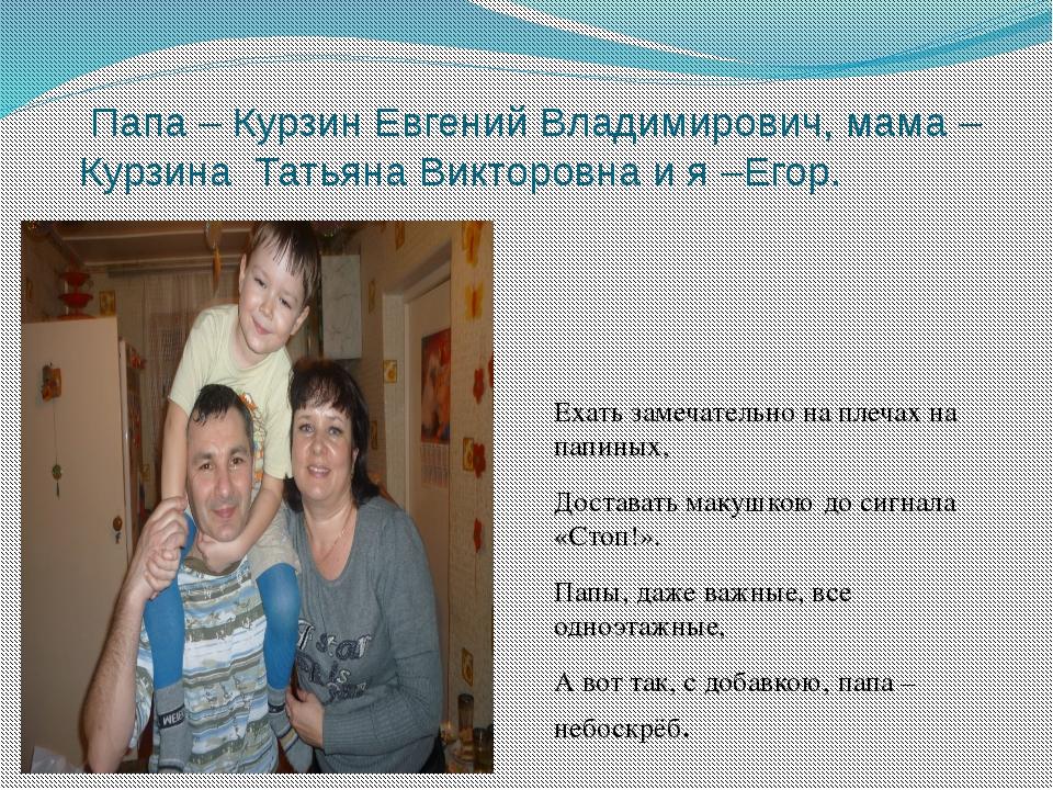 Папа – Курзин Евгений Владимирович, мама – Курзина Татьяна Викторовна и я –Е...