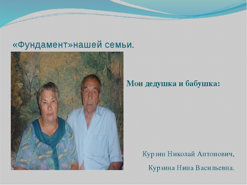 «Фундамент»нашей семьи. Мои дедушка и бабушка: Курзин Николай Антонович, Курз...
