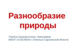 Разнообразие природы Учитель Борзова Елена Николаевна МБОУ «СОШ №24» г.Энгель
