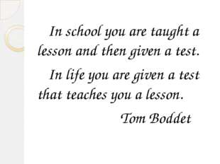 In school you are taught a lesson and then given a test. In life you are giv