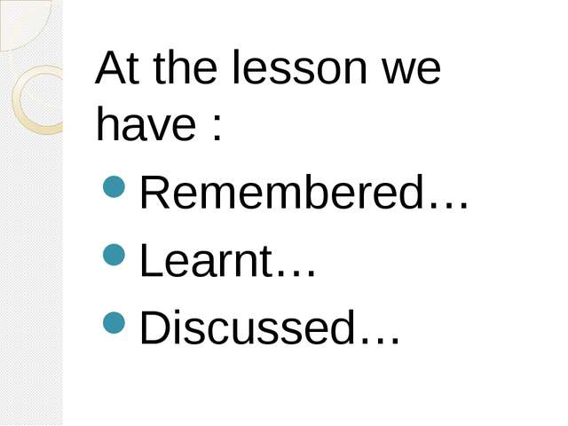 At the lesson we have : Remembered… Learnt… Discussed…