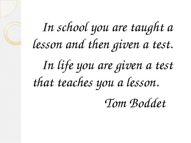 In school you are taught a lesson and then given a test. In life you are giv...