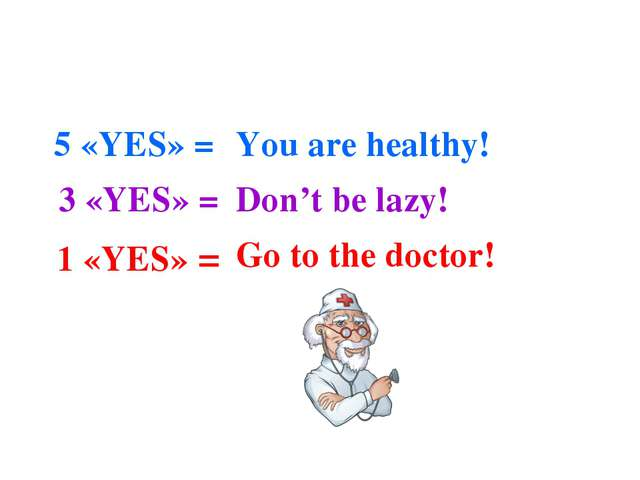 5 «YES» = 3 «YES» = 1 «YES» = You are healthy! Don't be lazy! Go to the doct...