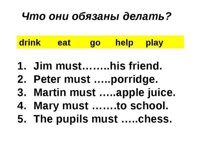 drink eat go help play Jim must……..his friend. Peter must …..porridge. Martin...