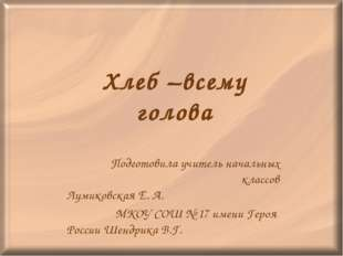 Хлеб –всему голова Подготовила учитель начальных классов Лумиковская Е. А. МК