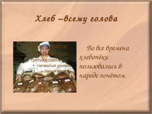 Хлеб –всему голова Во все времена хлебопёки пользовались в народе почётом.