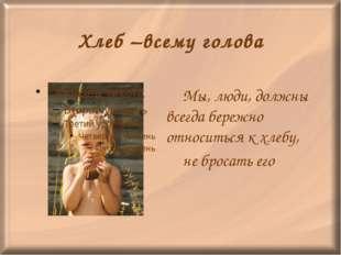 Хлеб –всему голова Мы, люди, должны всегда бережно относиться к хлебу, не б