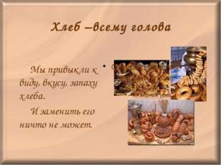 Хлеб –всему голова Мы привыкли к виду, вкусу, запаху хлеба. И заменить его