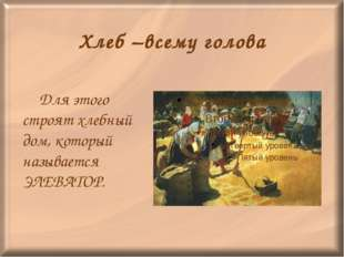 Хлеб –всему голова Для этого строят хлебный дом, который называется ЭЛЕВАТОР.