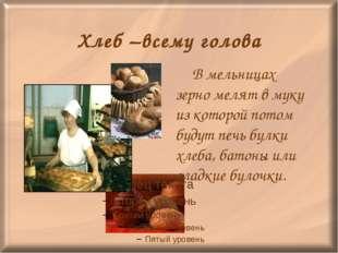 Хлеб –всему голова В мельницах зерно мелят в муку из которой потом будут печ