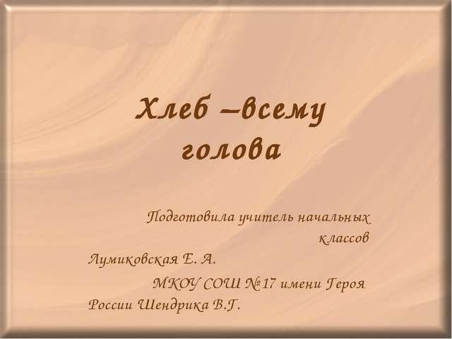 Хлеб –всему голова Подготовила учитель начальных классов Лумиковская Е. А. МК...
