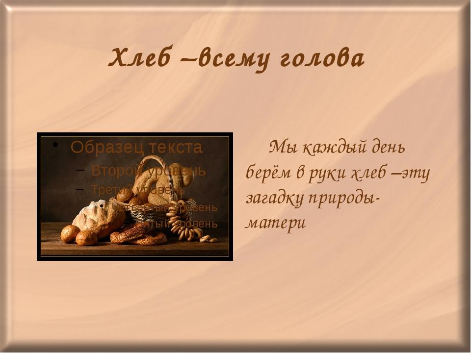 Хлеб –всему голова Мы каждый день берём в руки хлеб –эту загадку природы-мат...