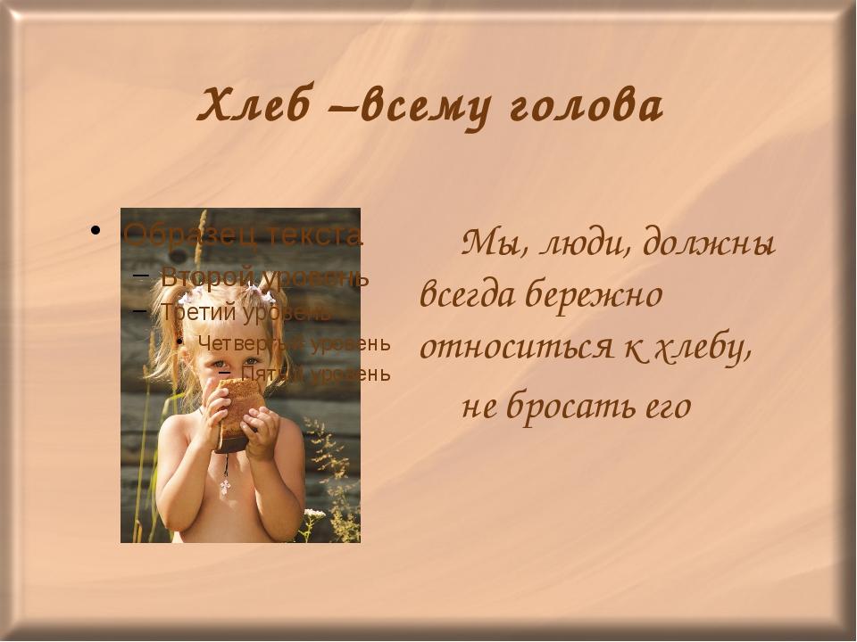 Хлеб –всему голова Мы, люди, должны всегда бережно относиться к хлебу, не б...