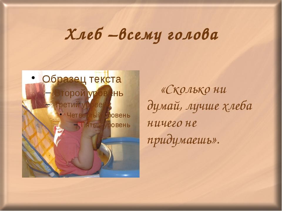 Хлеб –всему голова «Сколько ни думай, лучше хлеба ничего не придумаешь».