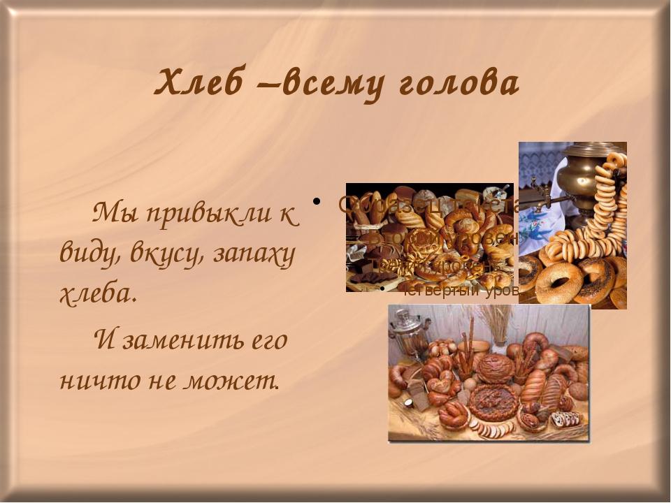 Хлеб –всему голова Мы привыкли к виду, вкусу, запаху хлеба. И заменить его...