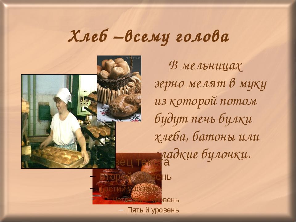 Хлеб –всему голова В мельницах зерно мелят в муку из которой потом будут печ...