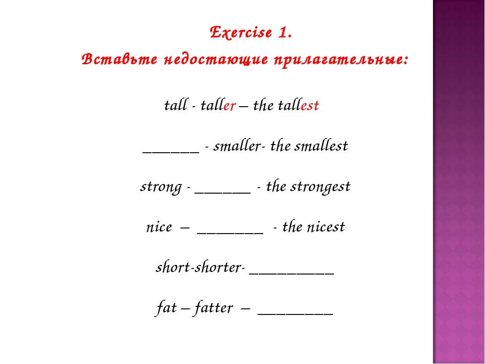 Exercise 1. Вставьте недостающие прилагательные: tall - taller – the tallest...