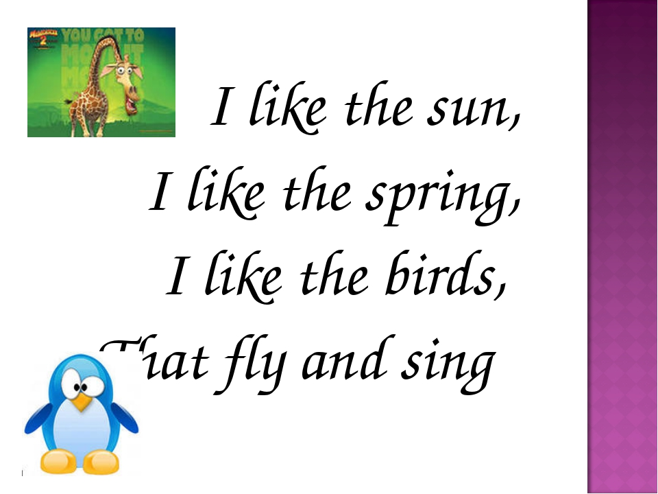 I like the sun, I like the spring, I like the birds, That fly and sing