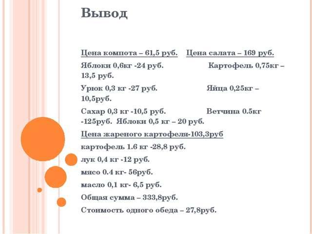 Вывод Цена компота – 61,5 руб. Цена салата – 169 руб. Яблоки 0,6кг -24 руб. К...