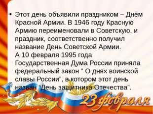 Этот день объявили праздником – Днём Красной Армии. В 1946 году Красную Армию