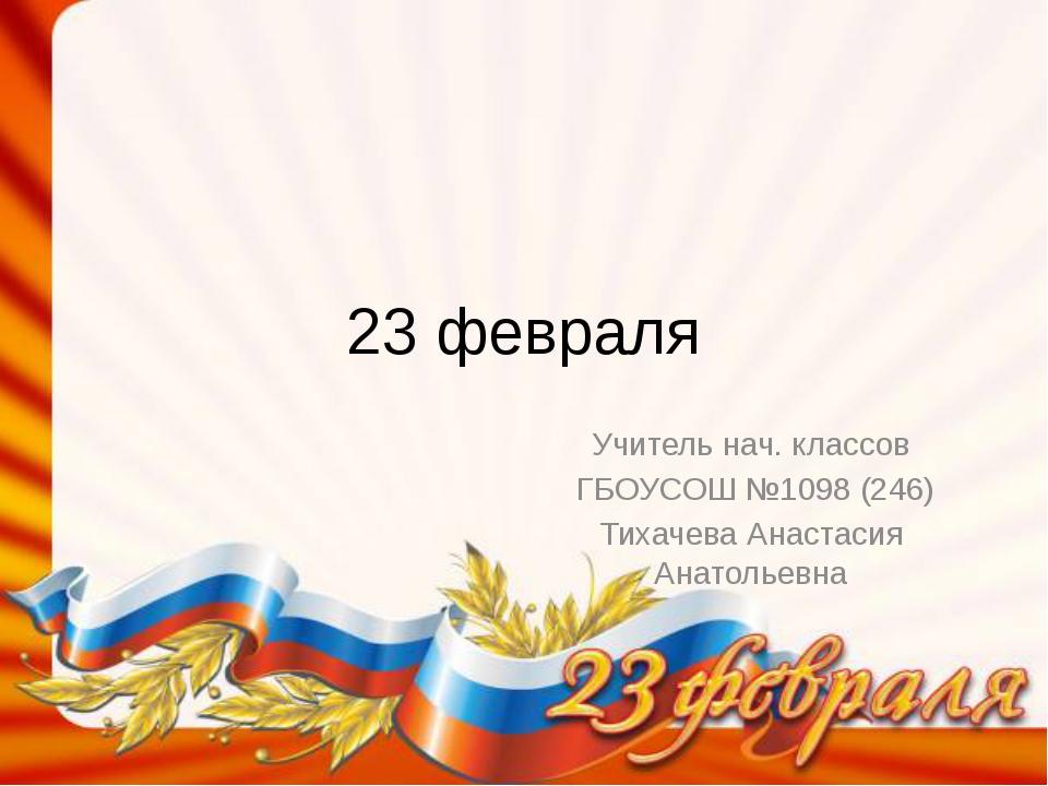 23 февраля Учитель нач. классов ГБОУСОШ №1098 (246) Тихачева Анастасия Анатол...