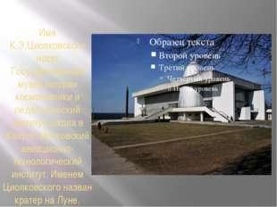 Имя К.Э.Циолковского носят Государственный музей истории космонавтики и педаг