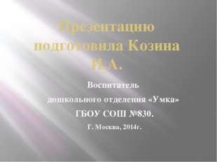 Презентацию подготовила Козина И.А. Воспитатель дошкольного отделения «Умка»