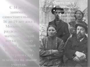 С 14 лет он занимался самостоятельно. С 16 до 19 лет жил в Москве, изучал ра