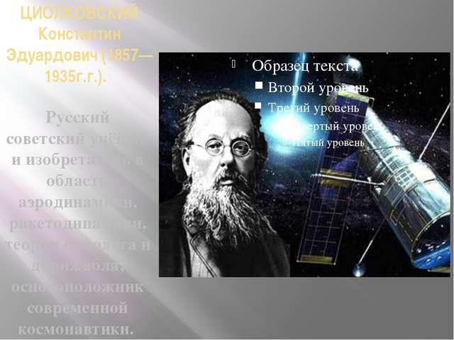 ЦИОЛКОВСКИЙ Константин Эдуардович (1857—1935г.г.). Русский советский учёный и...