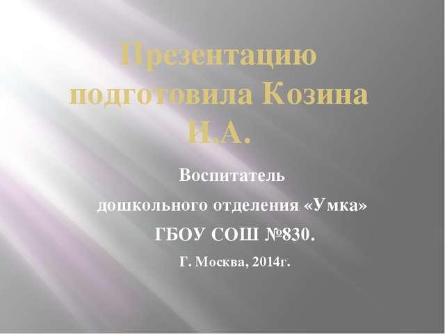 Презентацию подготовила Козина И.А. Воспитатель дошкольного отделения «Умка»...