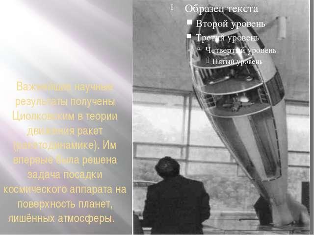 Важнейшие научные результаты получены Циолковским в теории движения ракет (ра...