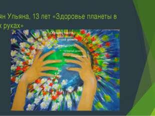 Авоян Ульяна, 13 лет «Здоровье планеты в моих руках»