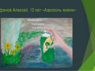 Парфенов Алексей, 13 лет «Аэрозоль жизни»