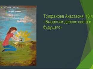 Трифанова Анастасия, 13 лет «Вырастим дерево света и будущего»