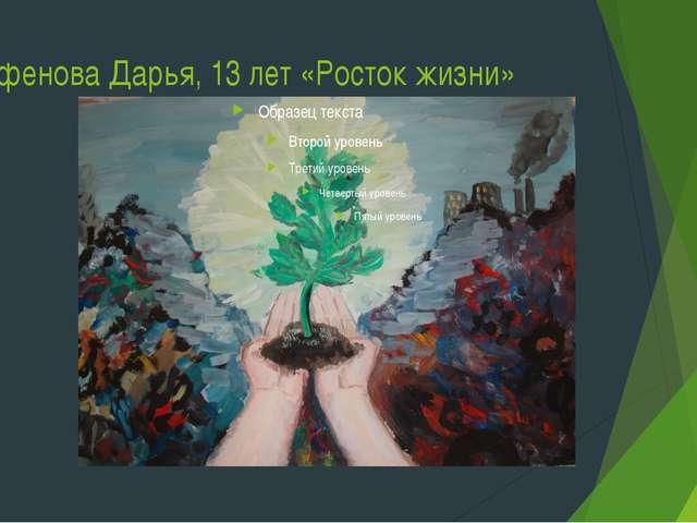 Парфенова Дарья, 13 лет «Росток жизни»