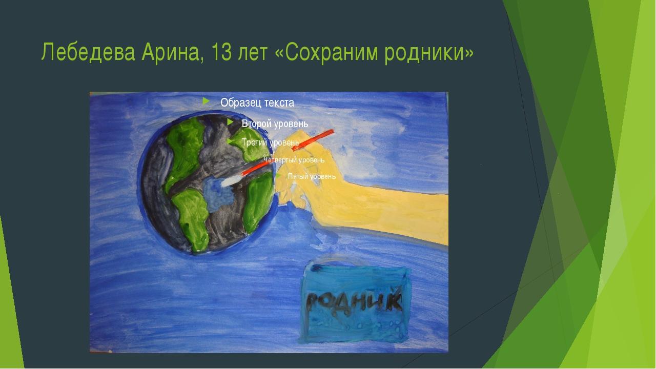 Лебедева Арина, 13 лет «Сохраним родники»