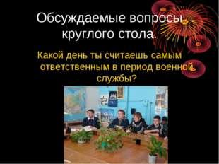 Обсуждаемые вопросы круглого стола. Какой день ты считаешь самым ответственны