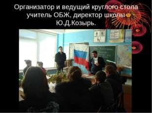 Организатор и ведущий круглого стола учитель ОБЖ, директор школы Ю.Д.Козырь.