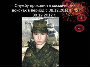 Службу проходил в космических войсках в период с 08.12.2011 г. по 08.12.2012