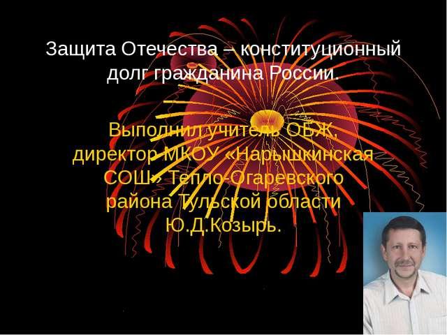 Защита Отечества – конституционный долг гражданина России. Выполнил учитель О...