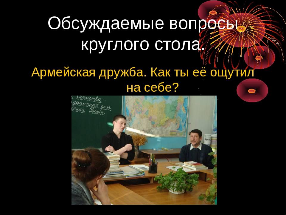 Обсуждаемые вопросы круглого стола. Армейская дружба. Как ты её ощутил на себе?