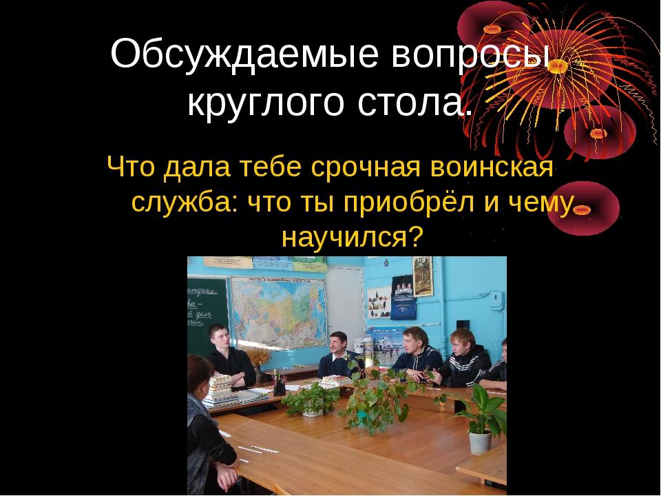 Обсуждаемые вопросы круглого стола. Что дала тебе срочная воинская служба: чт...