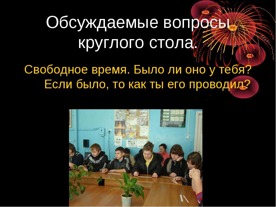 Обсуждаемые вопросы круглого стола. Свободное время. Было ли оно у тебя? Если...