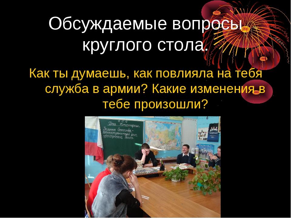 Обсуждаемые вопросы круглого стола. Как ты думаешь, как повлияла на тебя служ...