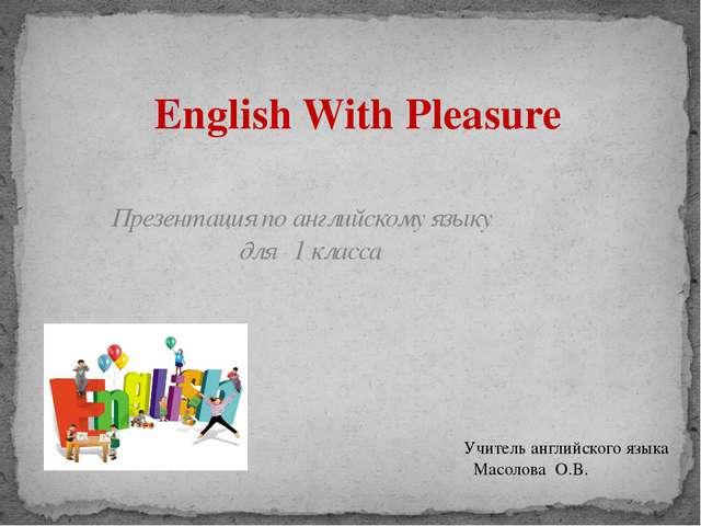 Презентация по английскому языку для 1 класса English With Pleasure Учитель а...